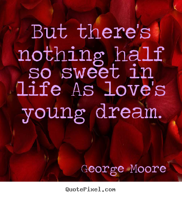 But there's nothing half so sweet in life as love's.. George Moore  love sayings