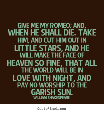 William Shakespeare picture quotes - Give me my romeo; and, when he shall die. take him, and cut him.. - Love quotes