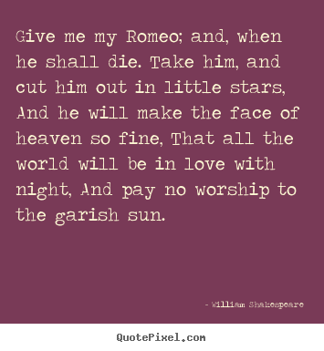 Quote about love - Give me my romeo; and, when he shall die. take him,..