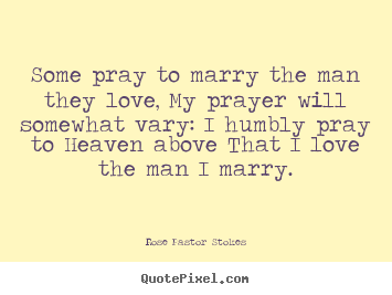 Love quotes - Some pray to marry the man they love, my prayer will somewhat..