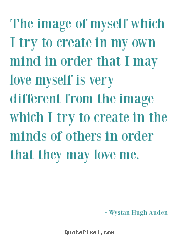 Wystan Hugh Auden picture quotes - The image of myself which i try to create in my own.. - Love quote