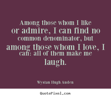 Quotes about love - Among those whom i like or admire, i can find no common denominator,..