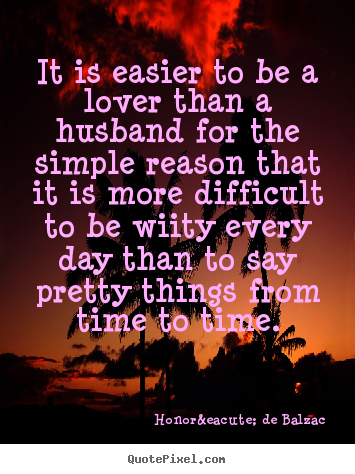 Honoré De Balzac image quotes - It is easier to be a lover than a husband for the simple.. - Love quote
