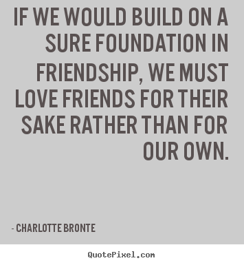 If we would build on a sure foundation in friendship, we must.. Charlotte Bronte  love quote