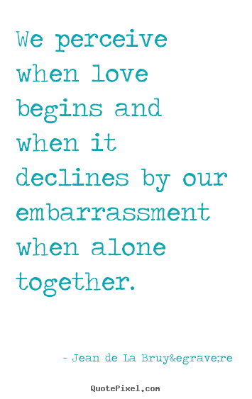 Jean De La Bruyère photo quotes - We perceive when love begins and when it declines by our embarrassment.. - Love quotes