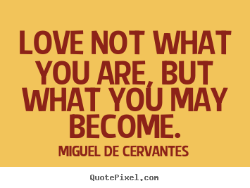 Miguel De Cervantes photo quote - Love not what you are, but what you may become. - Love quotes