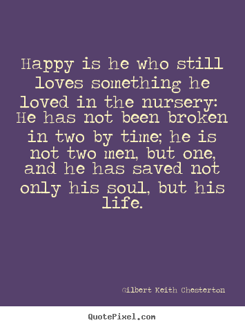 Gilbert Keith Chesterton picture quotes - Happy is he who still loves something he loved.. - Love quote