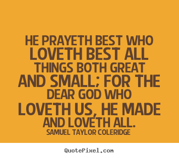 Quote about love - He prayeth best who loveth best all things both..