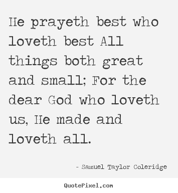 He prayeth best who loveth best all things both great and small; for.. Samuel Taylor Coleridge great love quotes
