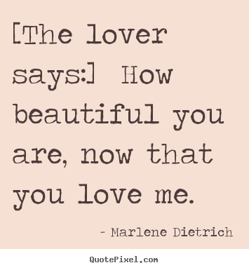 Love quote - [the lover says:] how beautiful you are, now that you love..