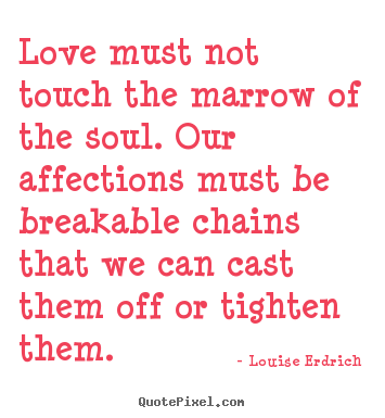 Louise Erdrich picture quote - Love must not touch the marrow of the soul. our affections must be breakable.. - Love quotes