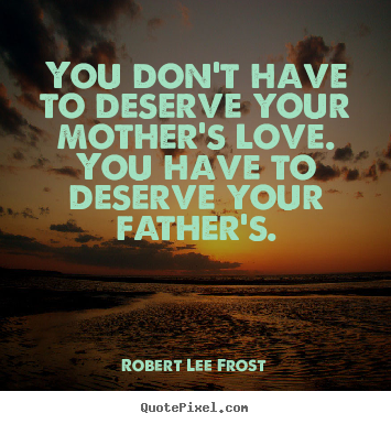 Love quotes - You don't have to deserve your mother's love. you..