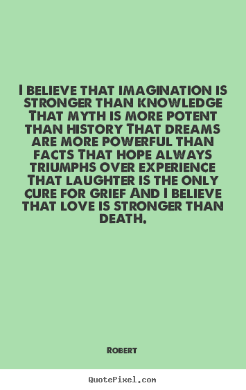 Robert picture quotes - I believe that imagination is stronger than knowledge.. - Love quote