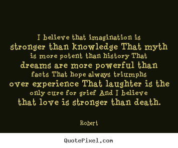 Quotes about love - I believe that imagination is stronger than knowledge that myth is..