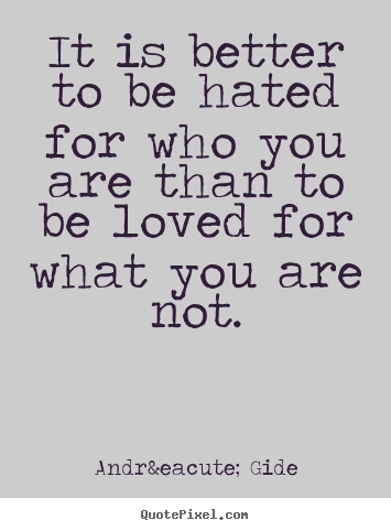 Design poster quotes about love - It is better to be hated for who you are than..