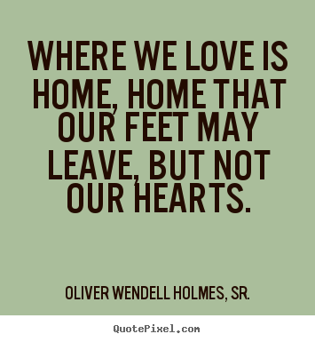 Quotes about love - Where we love is home, home that our feet may leave,..