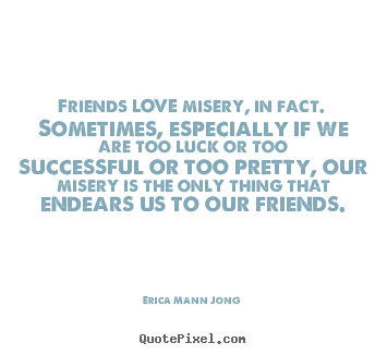 Quotes about love - Friends love misery, in fact. sometimes, especially..