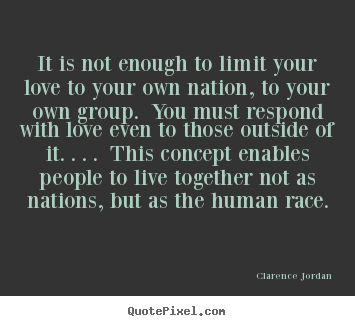 It is not enough to limit your love to your own nation, to.. Clarence Jordan  love quotes