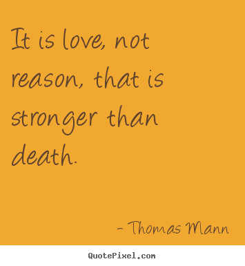 essay love stronger than death Love is colder than death begins in the middle of a story-in-progress  in  fulfilling his life long dream of imposing strong opinions on others.