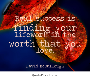 Quote about love - Real success is finding your lifework in the worth that..