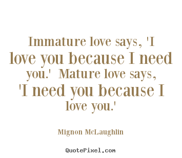 Quotes about love - Immature love says, 'i love you because i need you.' mature..
