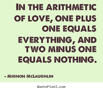 Love quotes - In the arithmetic of love, one plus one equals..