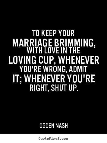 Ogden Nash poster quote - To keep your marriage brimming, with love in the loving cup, whenever.. - Love quotes