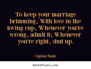 Love quotes - To keep your marriage brimming, with love in the loving cup, whenever..