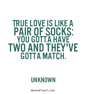 Quotes about love - True love is like a pair of socks: you gotta..