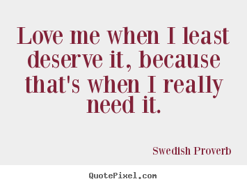 Make custom picture quotes about love - Love me when i least deserve it, because that's..