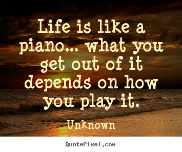 Love quotes - Life is like a piano... what you get out of it depends on how you play..
