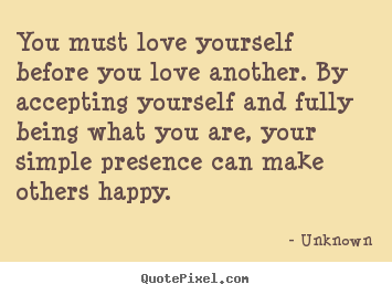 Unknown picture sayings - You must love yourself before you love another... - Love quotes