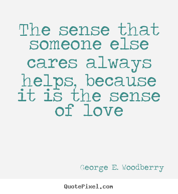 Love quotes - The sense that someone else cares always helps, because it is the sense..