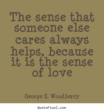 George E. Woodberry picture quote - The sense that someone else cares always helps,.. - Love quotes
