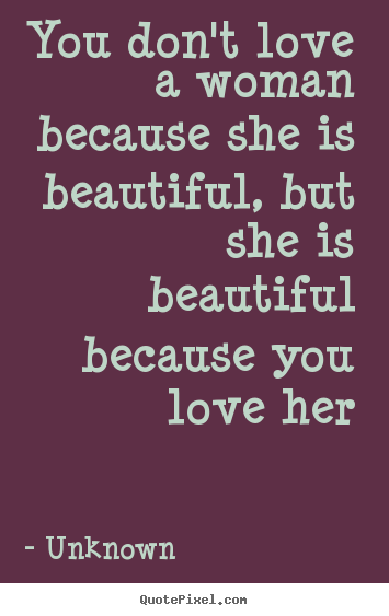 Unknown picture quotes - You don't love a woman because she is beautiful, but she is.. - Love quotes