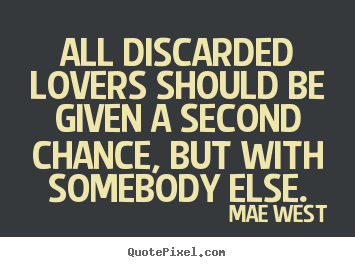 Sayings about love - All discarded lovers should be given a second chance,..