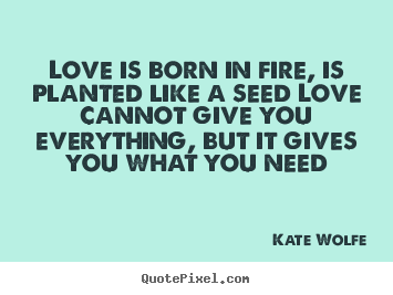 Make personalized picture quotes about love - Love is born in fire, is planted like a seed love cannot give you everything,..