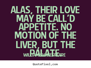 William Shakespeare  picture quotes - Alas, their love may be call'd appetite. no motion.. - Love quotes