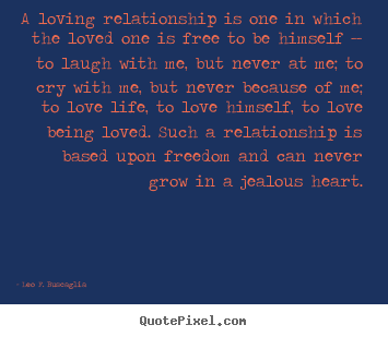 Leo F. Buscaglia image quotes - A loving relationship is one in which the loved one is free to be himself.. - Love quote