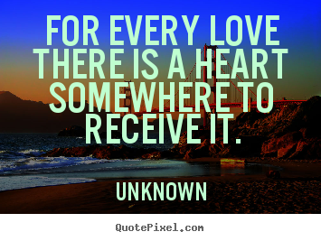 Sayings about love - For every love there is a heart somewhere to receive..