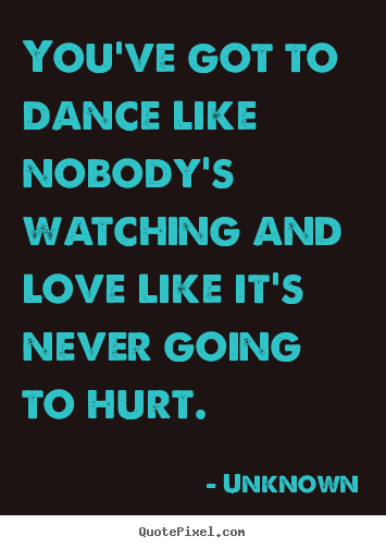 Love quotes - You've got to dance like nobody's watching and love like it's never..