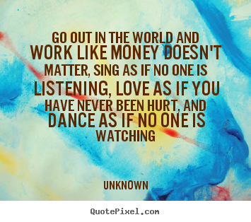 Create graphic picture quotes about love - Go out in the world and work like money doesn't matter, sing as if no..