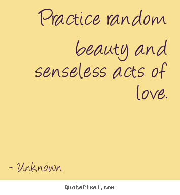 Make custom photo quote about love - Practice random beauty and senseless acts of love.
