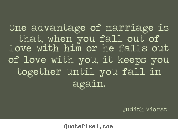 One advantage of marriage is that, when you fall out of love.. Judith Viorst good love quotes