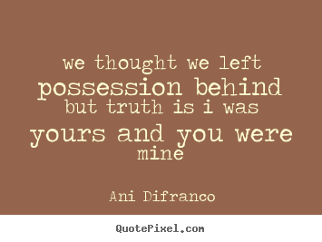 Love quotes - We thought we left possession behindbut truth is i was yours and you were..