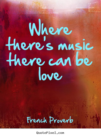 Where there's music there can be love French Proverb popular love quotes