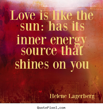Love is like the sun: has its inner energy.. Helene Lagerberg  love quote