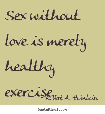 Love quotes - Sex without love is merely healthy exercise.