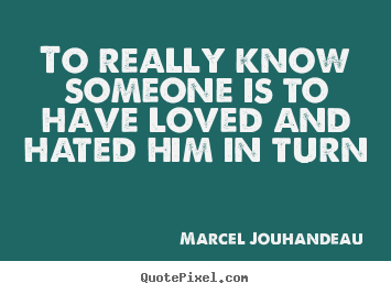 To really know someone is to have loved and.. Marcel Jouhandeau good love quotes