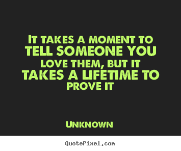Quote about love - It takes a moment to tell someone you love them, but it takes a..